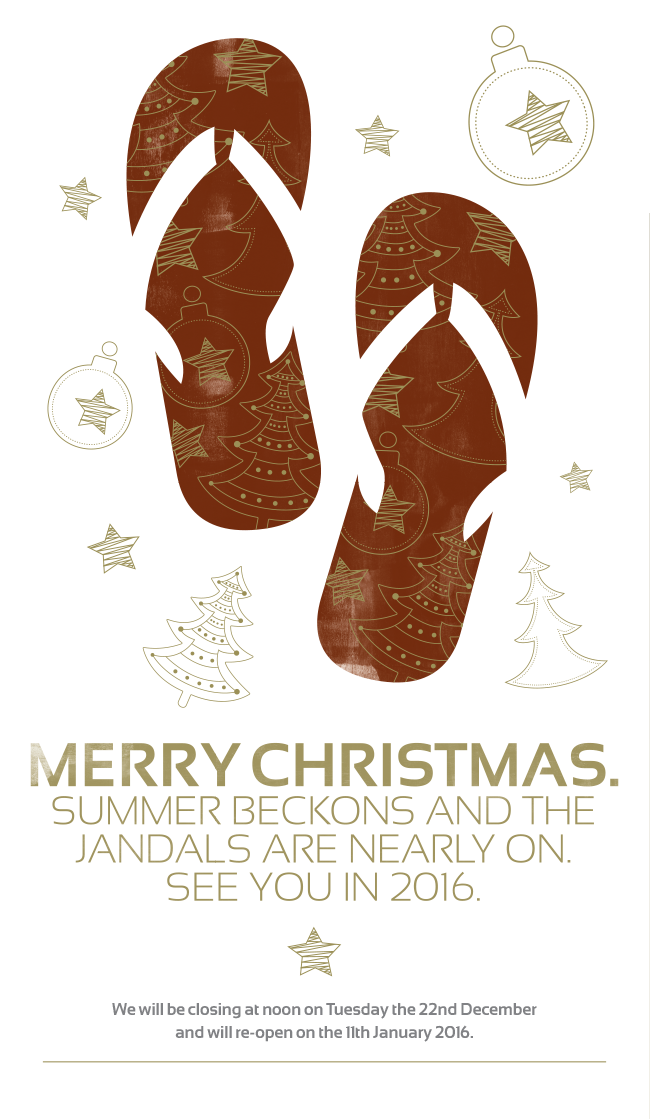 Merry Christmas Summer beckons and the jandels are nearly on. See you in 2016. We will be closing noon on Tuesday the 22nd December and will re-open on the 11th January 2016.