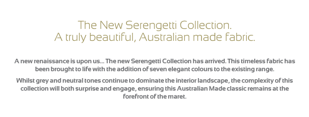 The New Serengetti Collection. A truly beautiful, Australian made fabric.    A new renaissance is upon us... The new Serengetti Collection has arrived. This timeless fabric has been brought to life with the addition of seven elegant colours to the existing range. Whilst grey and neutral tones continue to dominate the interior landscape, the complexity of this collection will both surprise and engage, ensuring this Australian Made classic remains at the forefront of the maret.