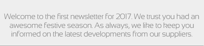 Welcome to the first newsletter for 2017. We trust you had an awesome festive season. As always, we like to keep you informed on the latest developments from our suppliers.