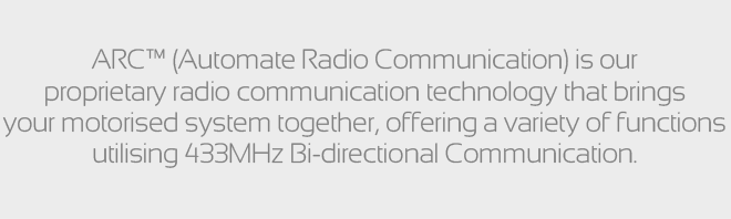 ARC™ (Automate Radio Communication) is our proprietary radio communication technology that brings your motorised system together, offering a variety of functions utilising 433MHz Bi-directional Communication.