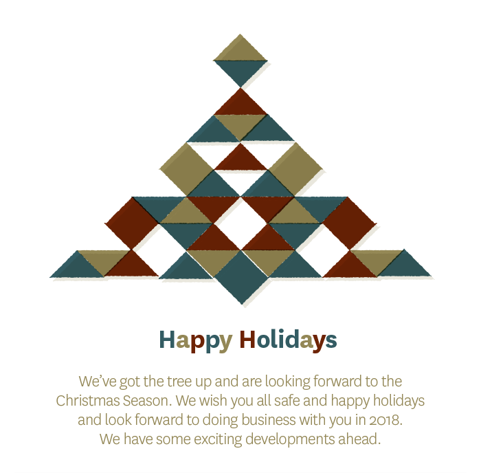 Happy Holidays. We've got the tree up and are looking forward to the Christmas Season. We wish you all safe and happy holidays and look forward to doing business with you in 2018. We have some exciting developments ahead.