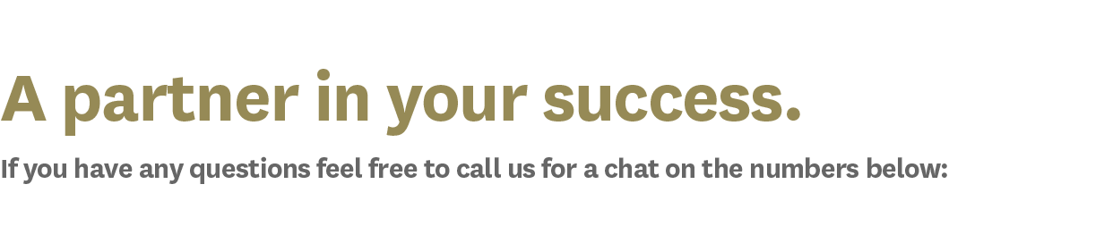 A partner in your success. If you have any questions feel free to call us for a chat on the numbers below: