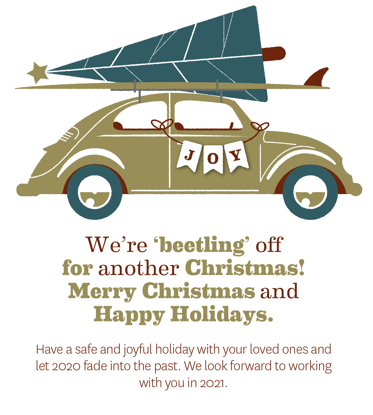 We're 'beetling' offfor another Christmas! Merry Christmas and Happy Holidays. Have a safe and joyful holiday with your loved ones and let 2020 fade into the past. We look forward to working with you in 2021.